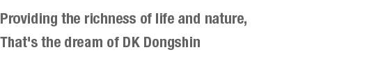 Providing the richness of life and nature,That's the dream of DK Dongshin.